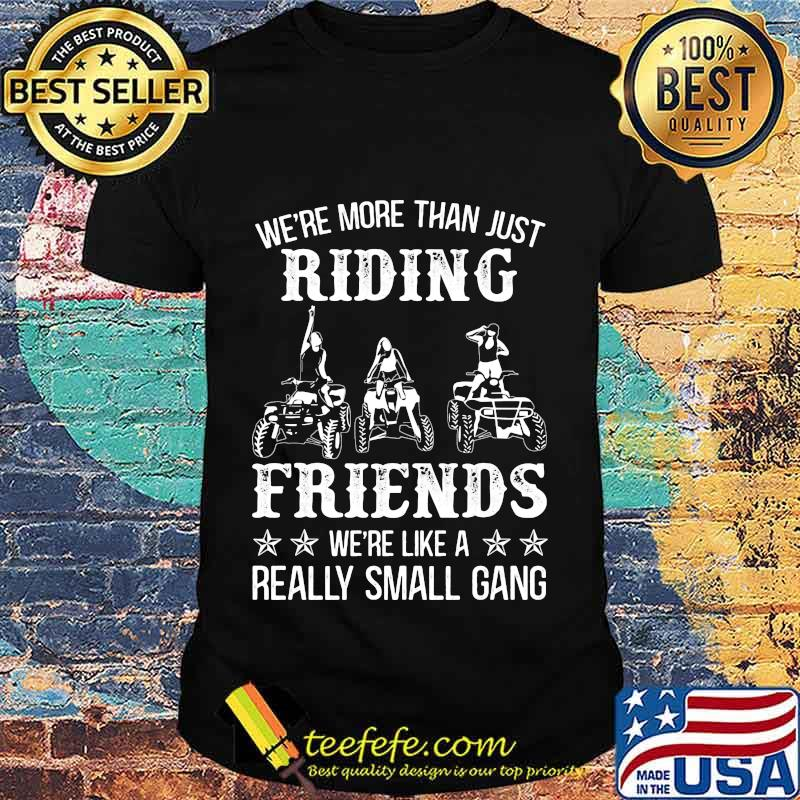 WE'RE MORE THAN JUST RIDING FRIENDS WE'RE LIKE A REALLY SMALL GANG ATV SHIRT