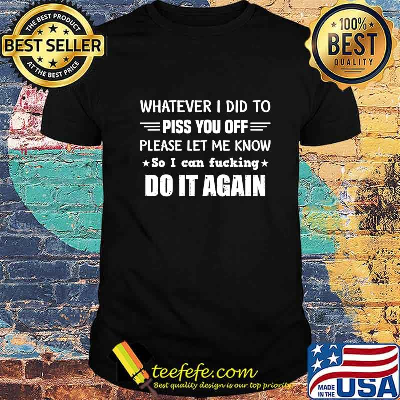 Whatever I Did To Piss You Off Please Let Me Know So I Can T-Shirt