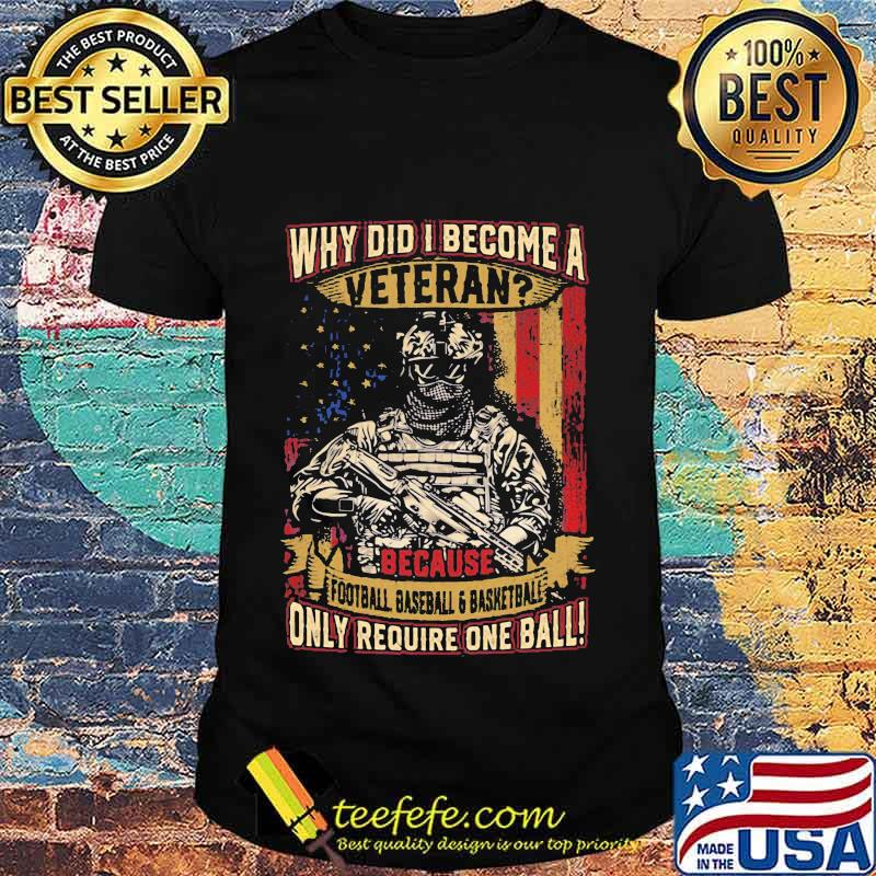 Why Did I Become A Veteran Because Football Baseball And Basketball Only Require One Ball Amrican Flag Independence Day Shirt