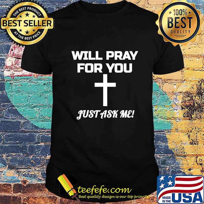 Will Pray For You Just Ask Me Christian Encouraging Prayer T-Shirt