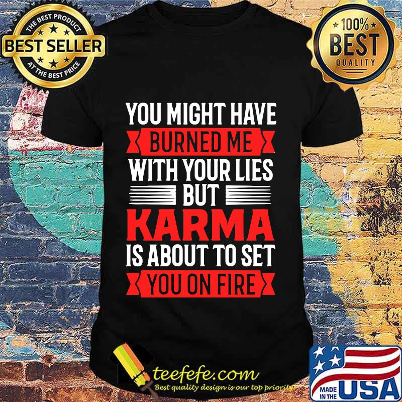 You Might Have Burned Me With Your Lies But Karma Is About To Set You On Fire Sarcasm Shirt