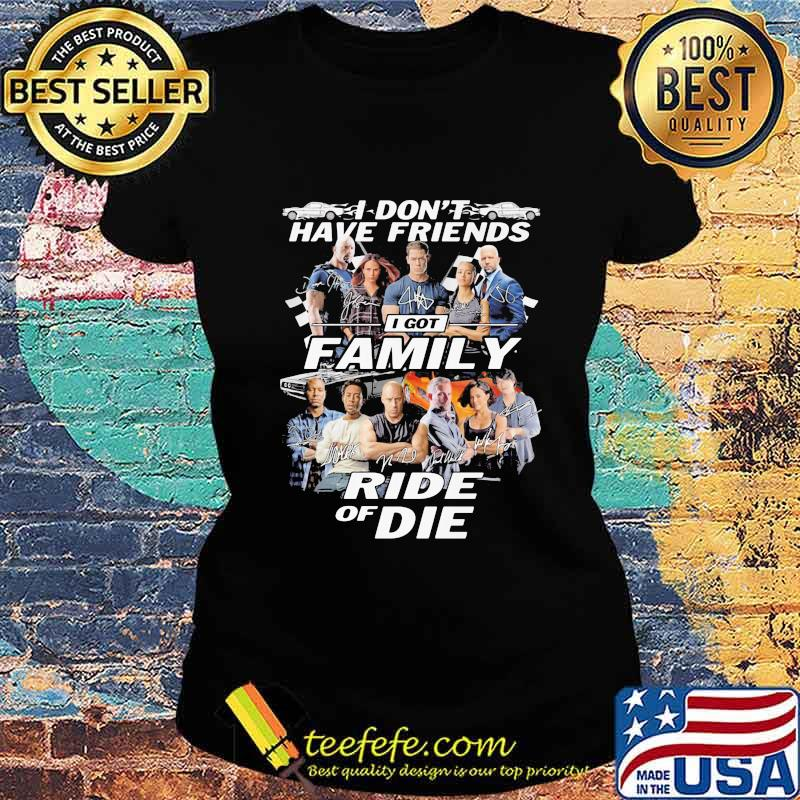 I don't have friends I got family Ride of Die Fast and Furious s Ladies tee