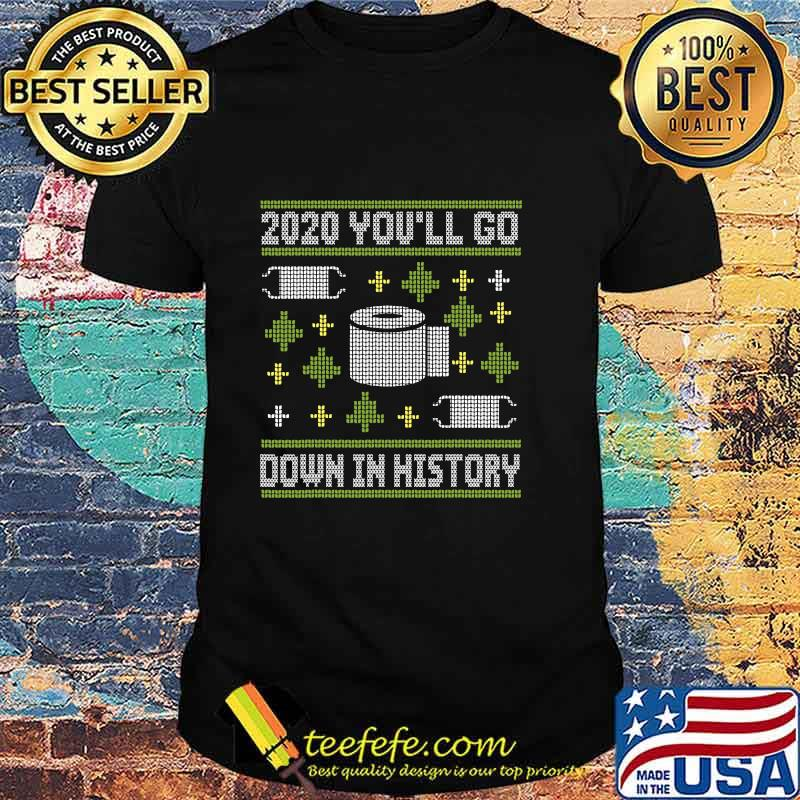 2020 You'll Go Down In History Toilet Paper And Face Mask Ugly Christmas Shirt
