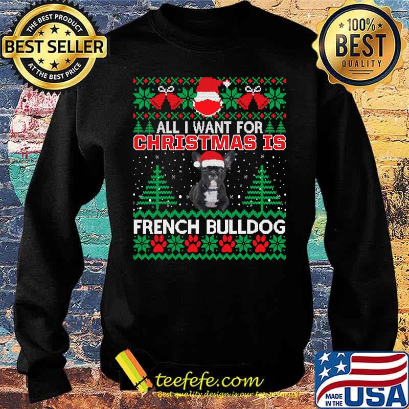 All I Want For Christmas Is French Bulldog Ugly Christmas Shirt Sweater