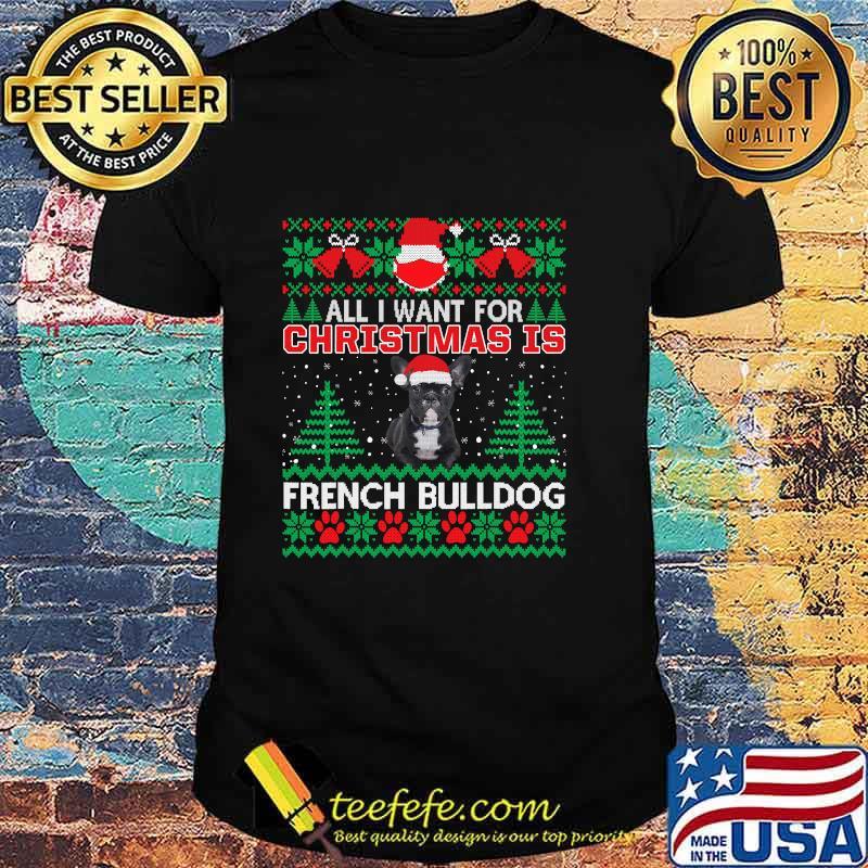 All I Want For Christmas Is French Bulldog Ugly Christmas Shirt