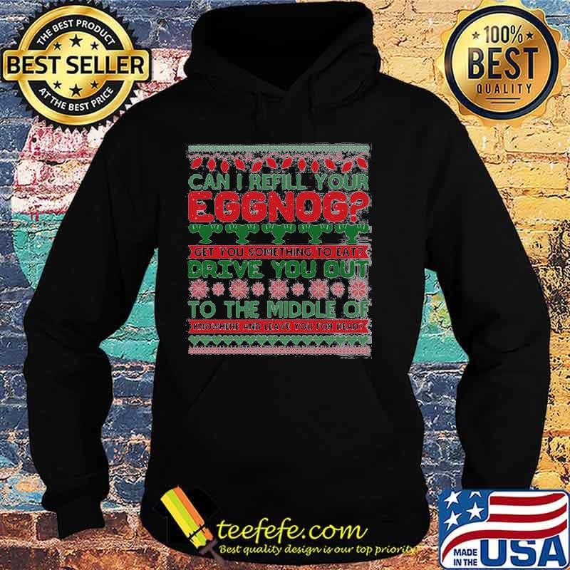 Can I Refill Your Eggnog Get You Something To Eat Drive You Out To The Middle Of Knowhere And Leave You For Dead Ugly Christmas Shirt Hoodie