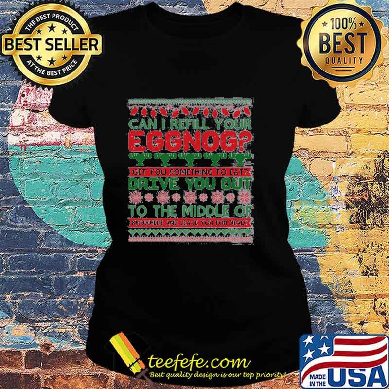 Can I Refill Your Eggnog Get You Something To Eat Drive You Out To The Middle Of Knowhere And Leave You For Dead Ugly Christmas Shirt Ladies tee