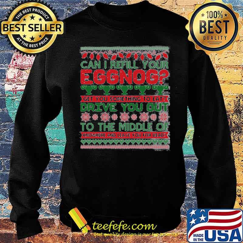 Can I Refill Your Eggnog Get You Something To Eat Drive You Out To The Middle Of Knowhere And Leave You For Dead Ugly Christmas Shirt Sweater