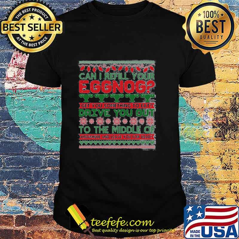 Can I Refill Your Eggnog Get You Something To Eat Drive You Out To The Middle Of Knowhere And Leave You For Dead Ugly Christmas Shirt