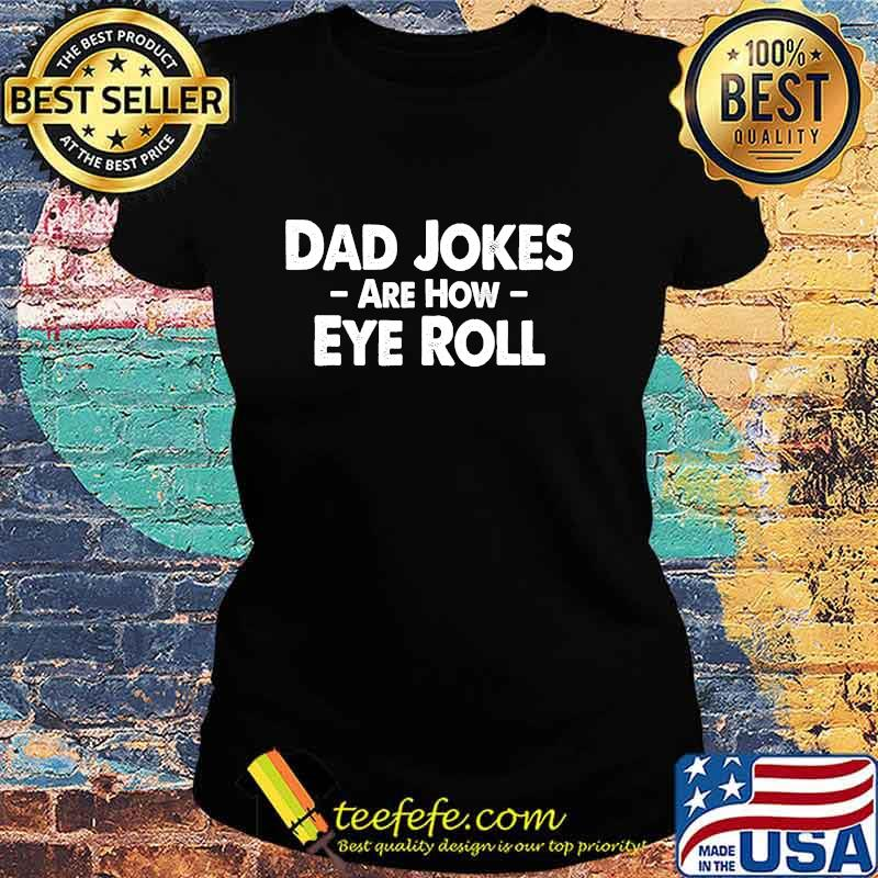 Dad Jokes Are How Eye Roll Funny Fathers Day Shirt Ladies tee