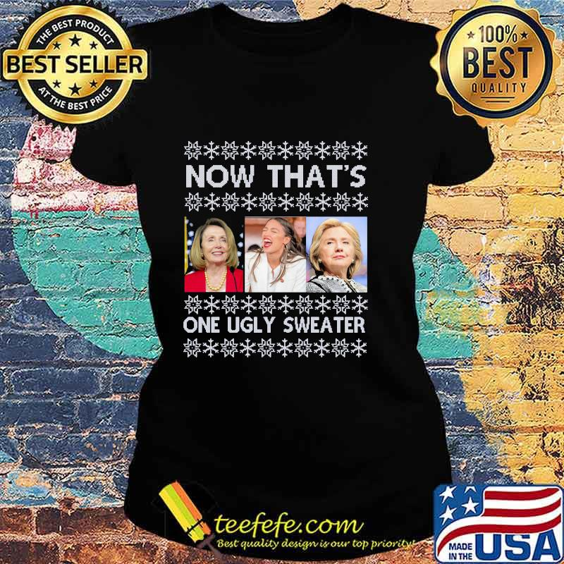 Now That's One Ugly Sweater Clinton Pelosi Waters Funny Ugly Christmas Shirt Ladies tee