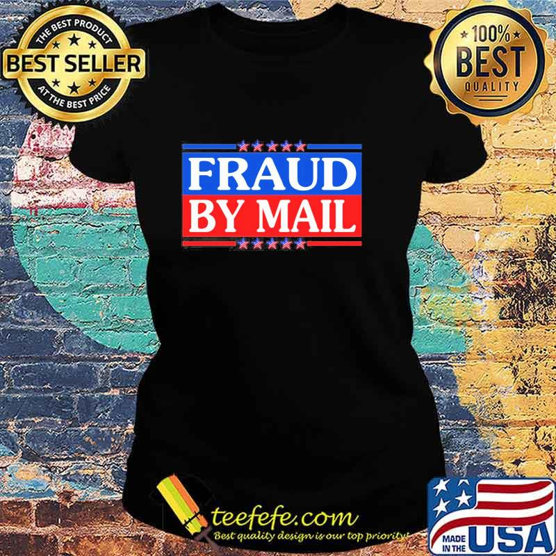 Official Fraud By Mail Fraud Election No Joe Biden President of America Pro Trump Shirt Ladies tee