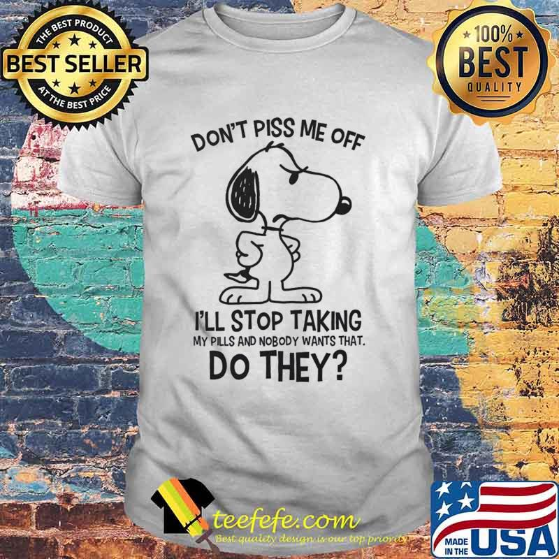 Snoopy don't piss me off i'll stop taking my pills and nobody wants that do they shirt