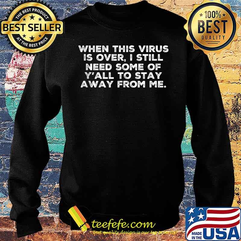 When This Virus Is Over I Still Need Some Of Y'all To Stay Away From Me Shirt Sweater