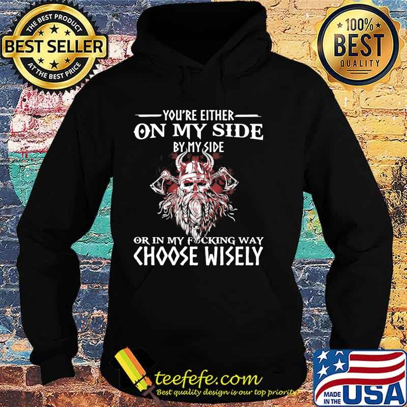 You're Either On My Side By My Side Or In My Fucking Way Choose Wisely Funny Viking Print On Back Shirt Hoodie