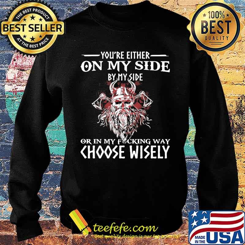 You're Either On My Side By My Side Or In My Fucking Way Choose Wisely Funny Viking Print On Back Shirt Sweater