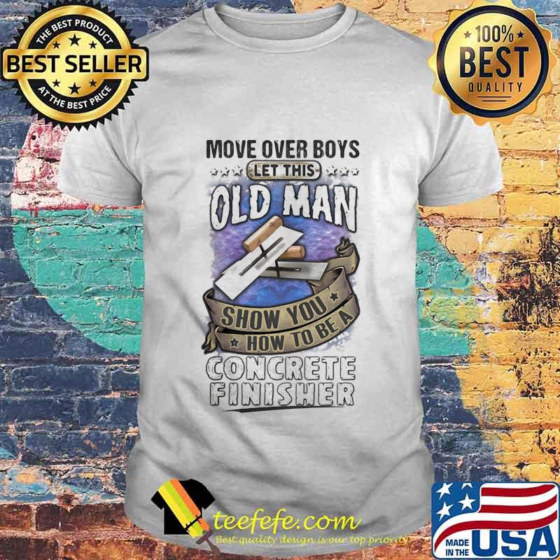 Move Over Boys Let This Old Man Show You How To Be A Concrete Finisher Shirt