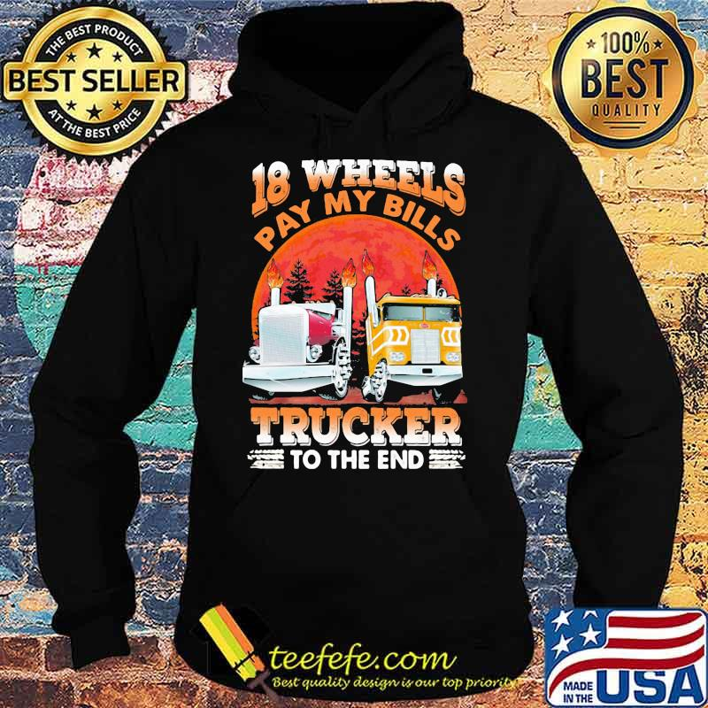 18 Wheels Pay My Bills Trucker To the End Shirt Hoodie