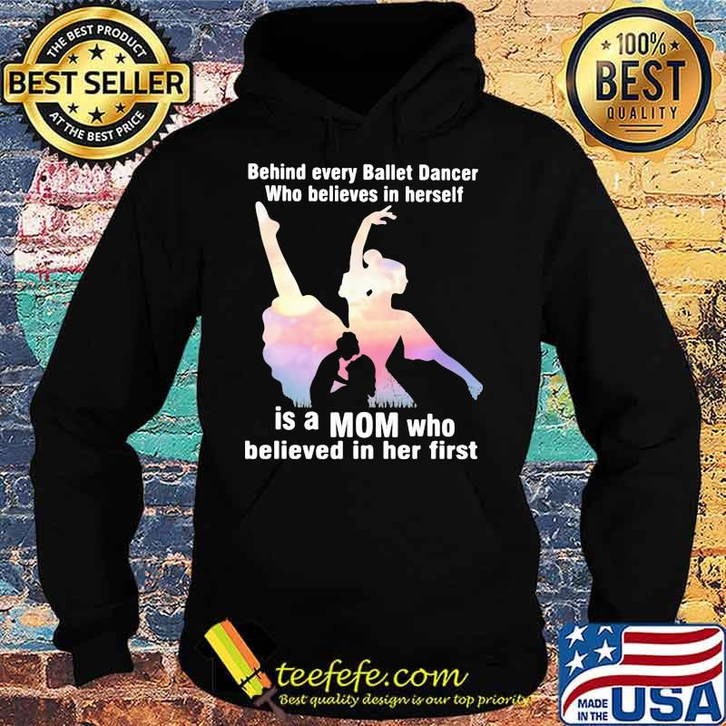 Behind Every Ballet Dancer Who Believes In Herself Is A Mom Who Believed In Her First Shirt Hoodie