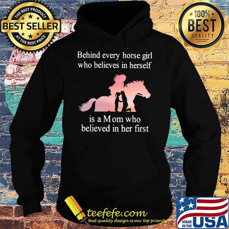 Behind Every Horse Girl Who Believes In Herself Is A Mom Who Believed In Her First Shirt Hoodie