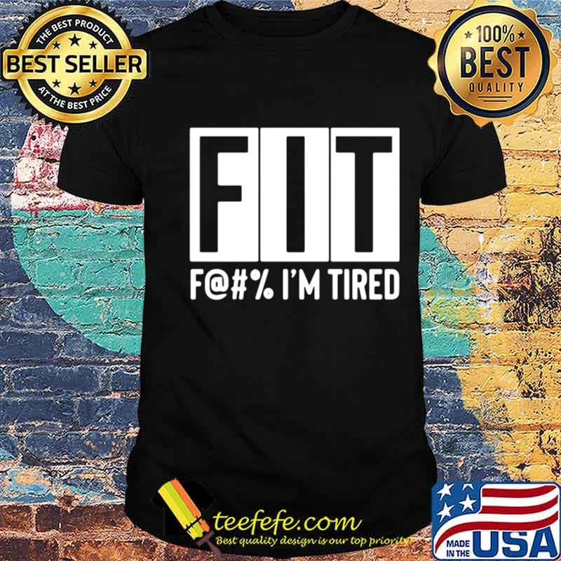 Fit F@#' Im tired shirt