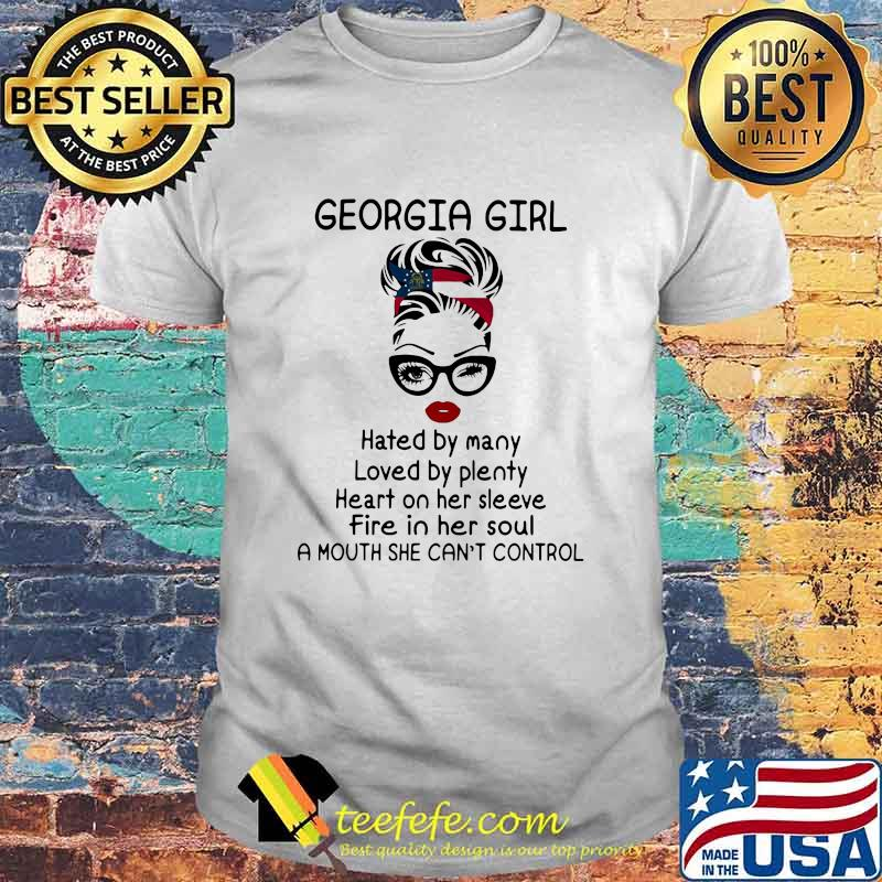 Georgia Girl Hated By Many Loved By Plenty Fire In Her Soul A Nouth She Can't Control Shirt
