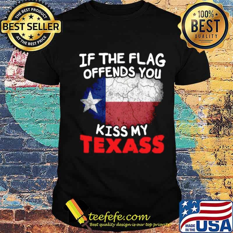 If The Flag Offends You Kiss My Texas shirt