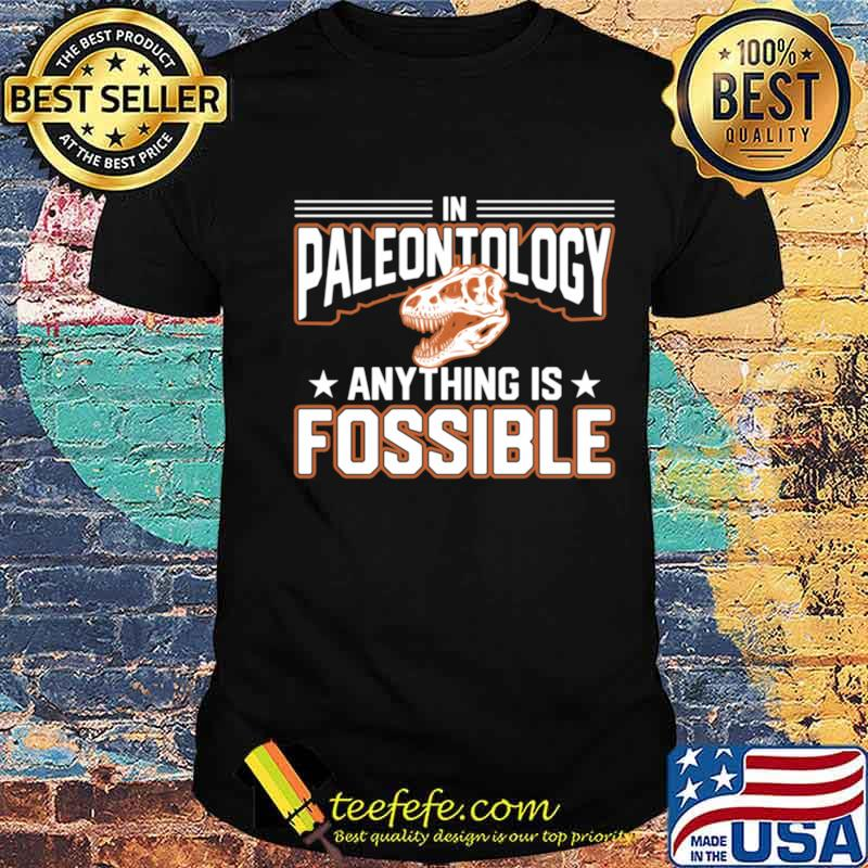 In Paleontology Anything is Fossible Paleontology shirt