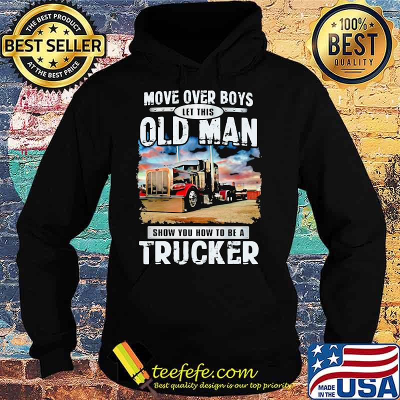 Move Over Boys Let This Old Man Show You How To Be A Trucker Shirt Hoodie