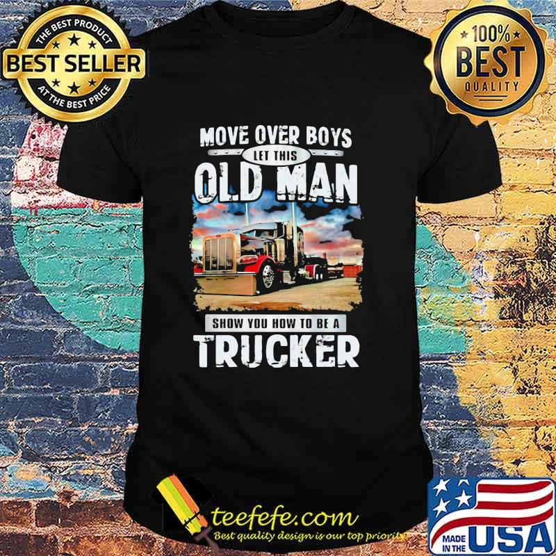 Move Over Boys Let This Old Man Show You How To Be A Trucker Shirt