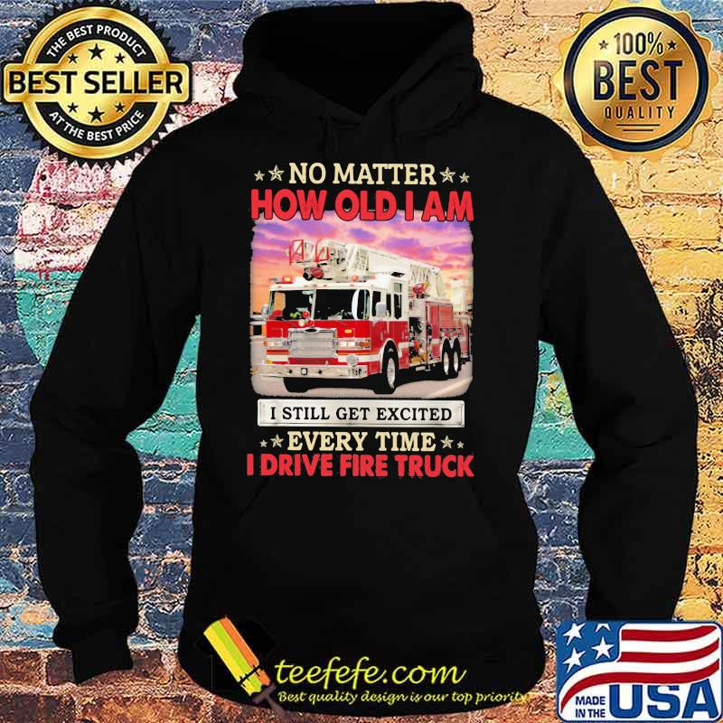 No Matter How Old I Am I Still Get Excited Every Time I Drive Fire Truck Shirt Hoodie