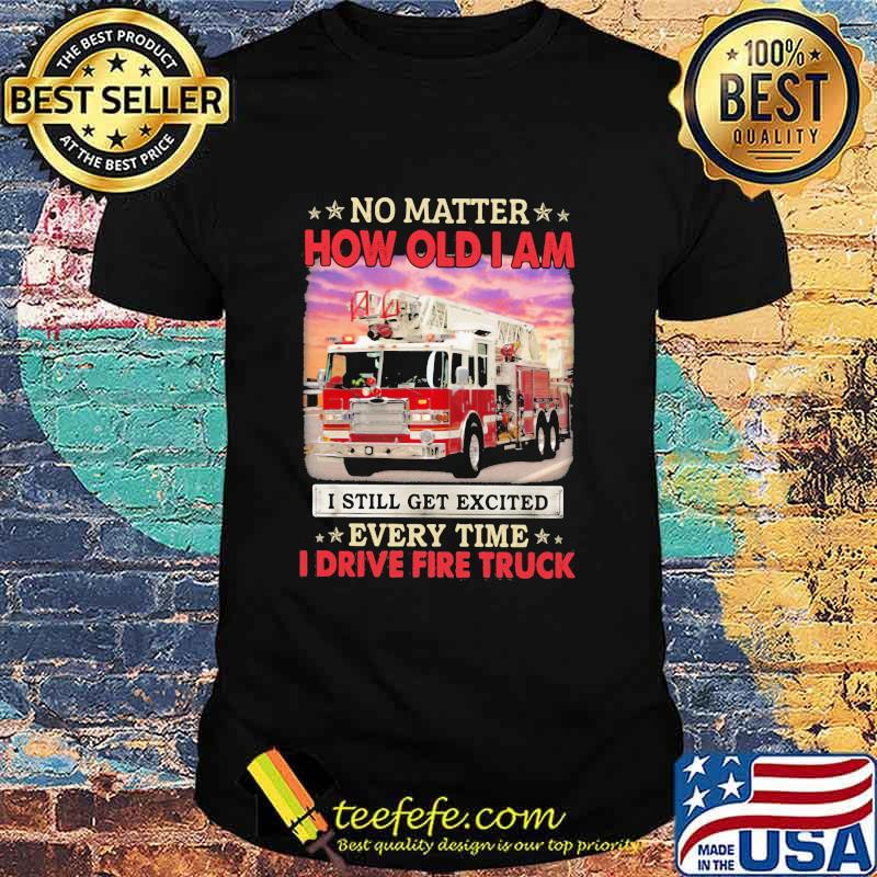 No Matter How Old I Am I Still Get Excited Every Time I Drive Fire Truck Shirt