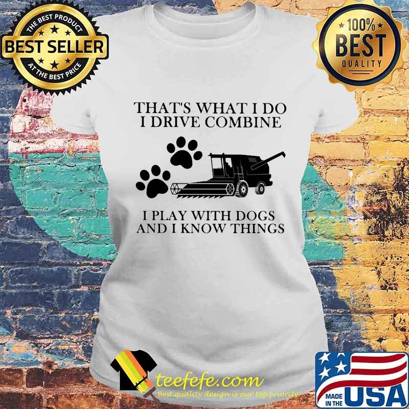 That's What I Do I Drive Combine I Play With Dogs And I Know Things Shirt Laides tee