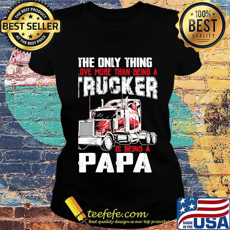 The Only Thing I Love More Than Beong A Trucker Is Being A Papa Shirt Ladies tee