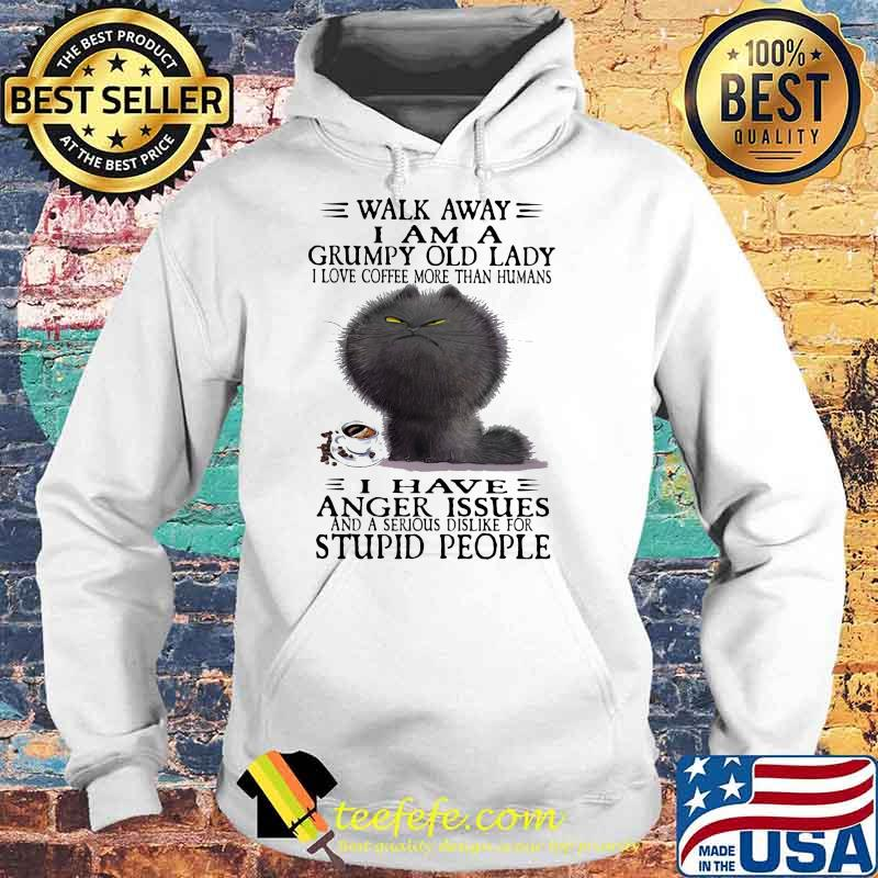 Walk Away I Am A Grumpy Old Lady I Love Coffee More Than Humans I Have Anger Issues And A Serious Dislike For Stupid People Shirt Hoodie