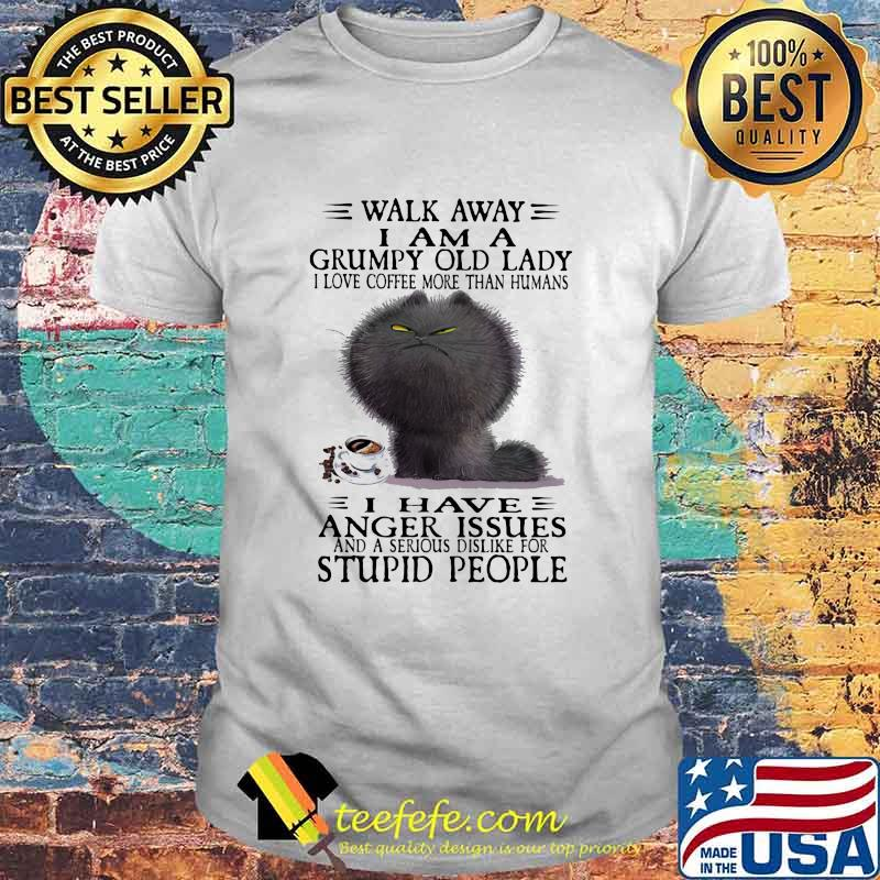 Walk Away I Am A Grumpy Old Lady I Love Coffee More Than Humans I Have Anger Issues And A Serious Dislike For Stupid People Shirt