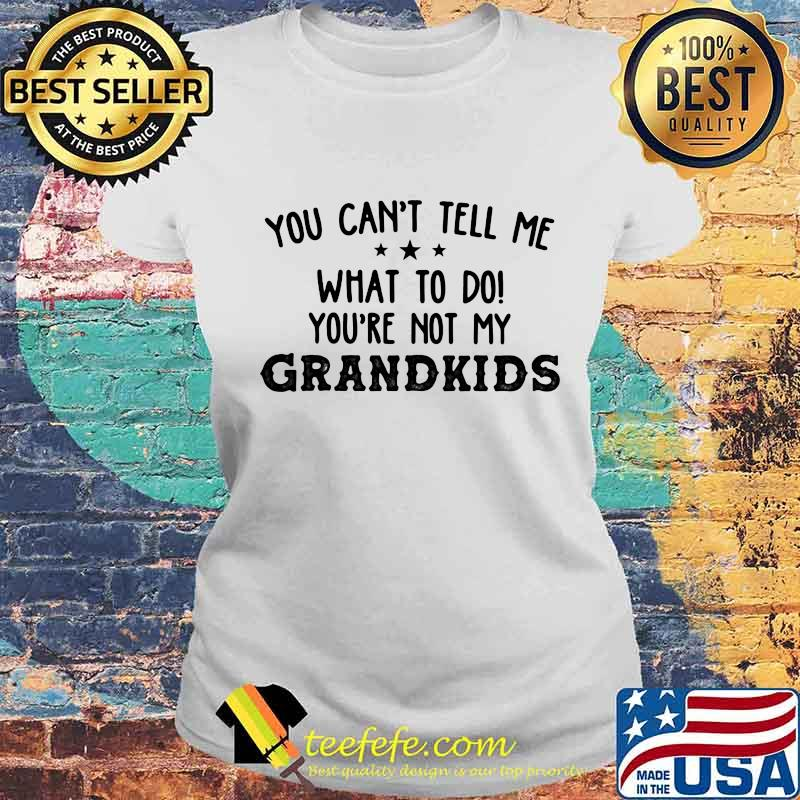 You Can't Tell Me What To Do You're Not My Grandkids Stars Shirt Laides tee
