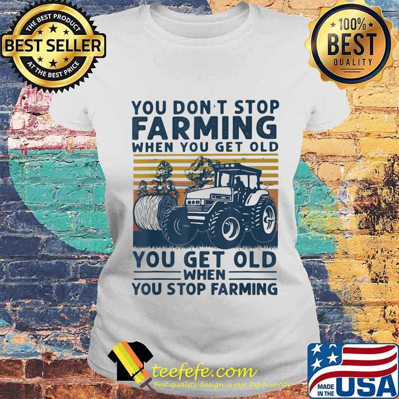 You Don't Stop Farming When You Get Old When You Stop Farming Tractor Vintage Shirt Laides tee