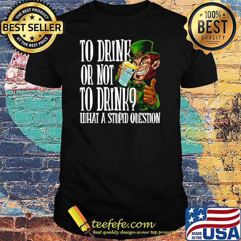 Leprechauns To Drink Or Not To Drink What A Stupid Question shirt
