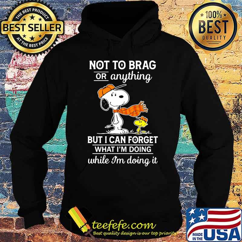 Not To Brag Or Anything But I Can Forget What Im Doing While Im Doing It Snoopy Shirt Hoodie