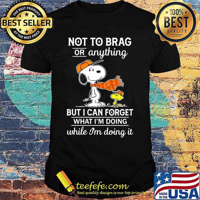 Not To Brag Or Anything But I Can Forget What Im Doing While Im Doing It Snoopy Shirt