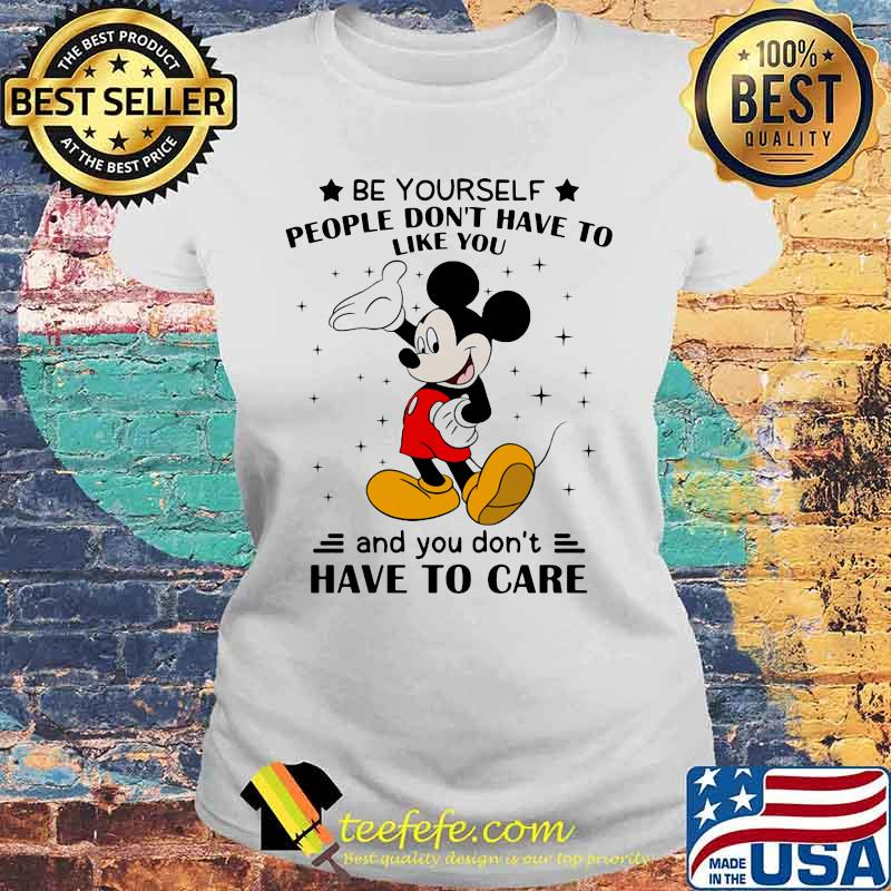 Be Yourself People Don't Have To Like And You Don't Have To Care Mickey Mouse Shirt Laides tee