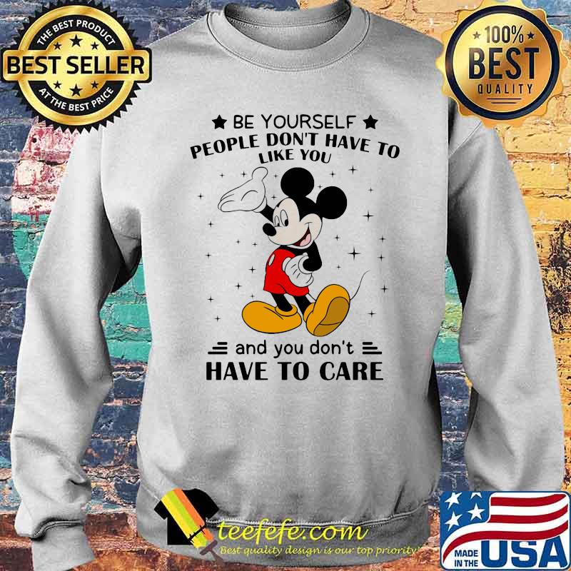Be Yourself People Don't Have To Like And You Don't Have To Care Mickey Mouse Shirt Sweater
