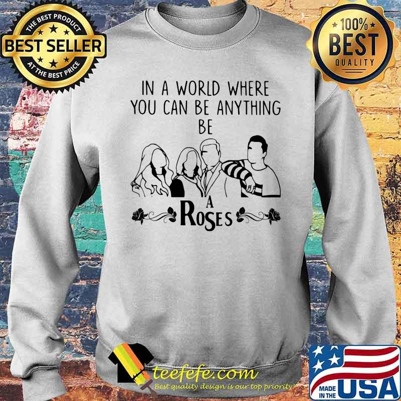 In A World Where You Can Be Anything Be A Rose Shirt Sweater