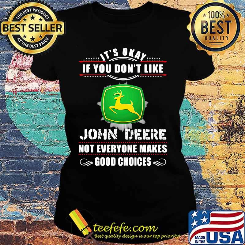 Its Okay If You Don't Like John Deere Not Everyone Makes Good Choice Shirt Ladies tee