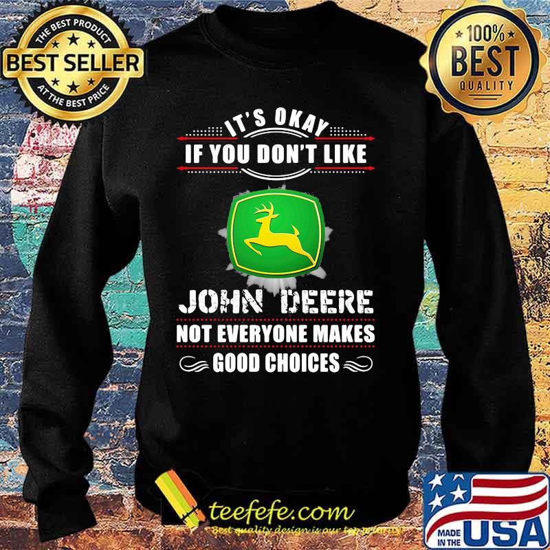 Its Okay If You Don't Like John Deere Not Everyone Makes Good Choice Shirt Sweater