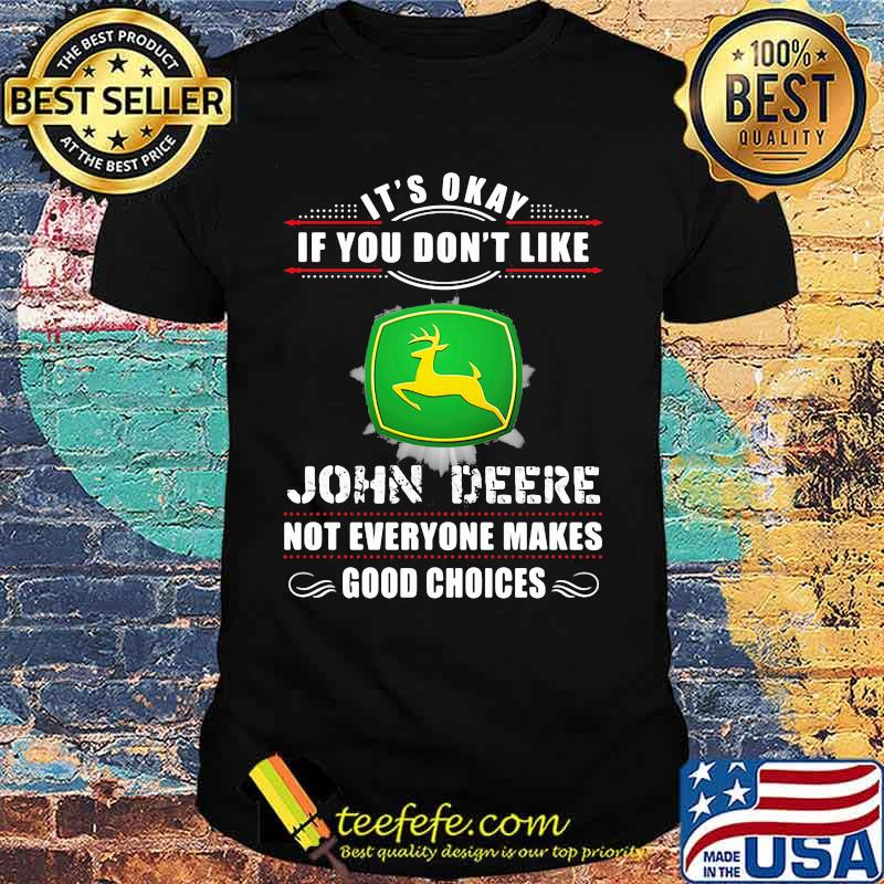 Its Okay If You Don't Like John Deere Not Everyone Makes Good Choice Shirt