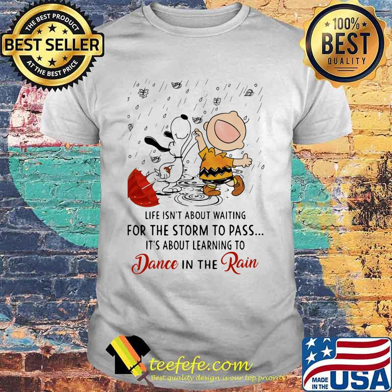 Life Isn't About Waiting For The Storm To Pass Its About Learning To Dance In The Rain Snoopy And Charlie Shirt