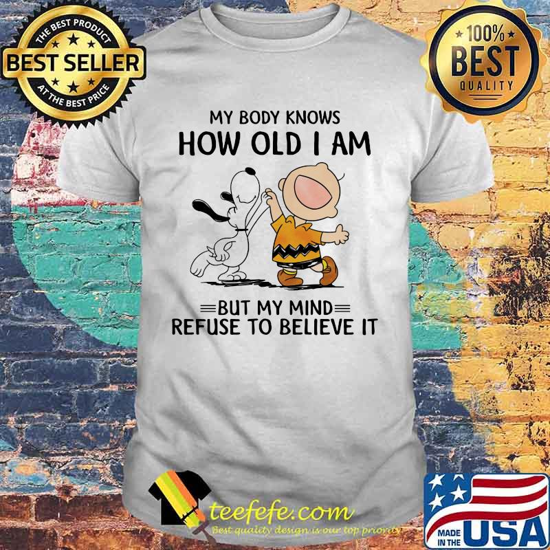 My Body Knows How Old I Am But My Mind Refuse To Believe It Snoopy And Charlie Shirt