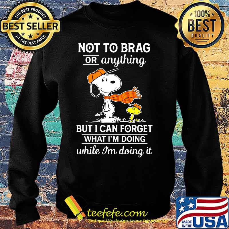 Not To Brag Or Anything But I Can Forget What Im Doing While Im Doing It Snoopy Shirt Sweater